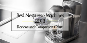 Best Nespresso Machines 2018 – Reviews and Buyer's Guide