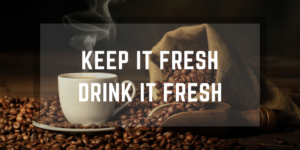 Store your Coffee Well: Keep it Fresh, Drink it Fresh