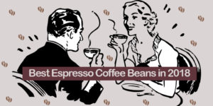 The Best Espresso Beans – Reviews & Buyer's Guide 2018