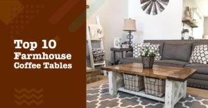 Top 10 Farmhouse Coffee Tables – Instantly Add Farmhouse Ambience to a Room
