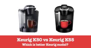 Keurig K50 vs Keurig K55 – Which is the best choice?